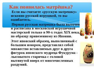 Если вы считаете «русскую матрешку» исконно русской игрушкой, то вы ошибаете