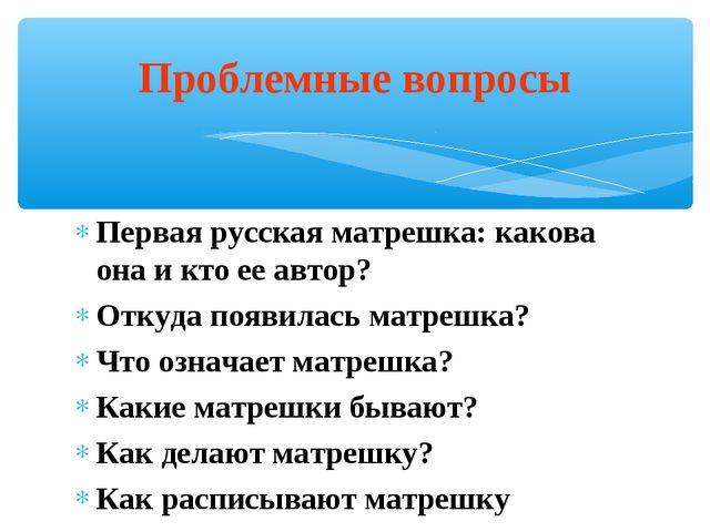 Первая русская матрешка: какова она и кто ее автор? Откуда появилась матрешка...