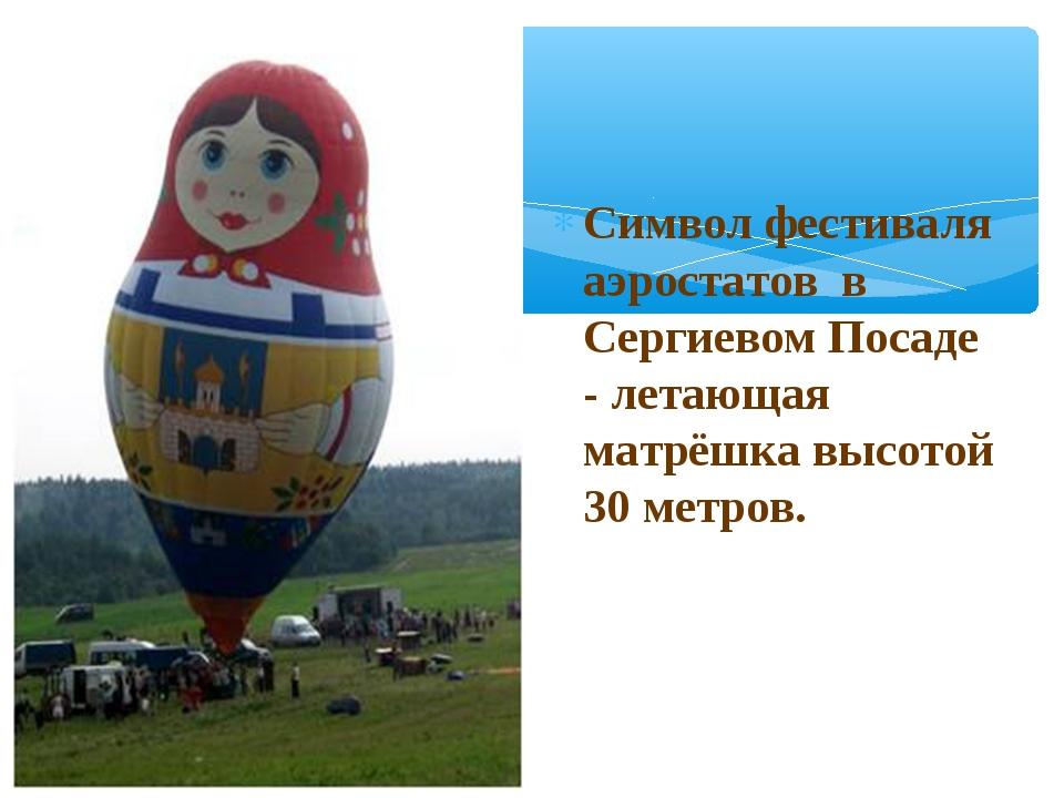 Символ фестиваля аэростатов в Сергиевом Посаде - летающая матрёшка высотой 30...