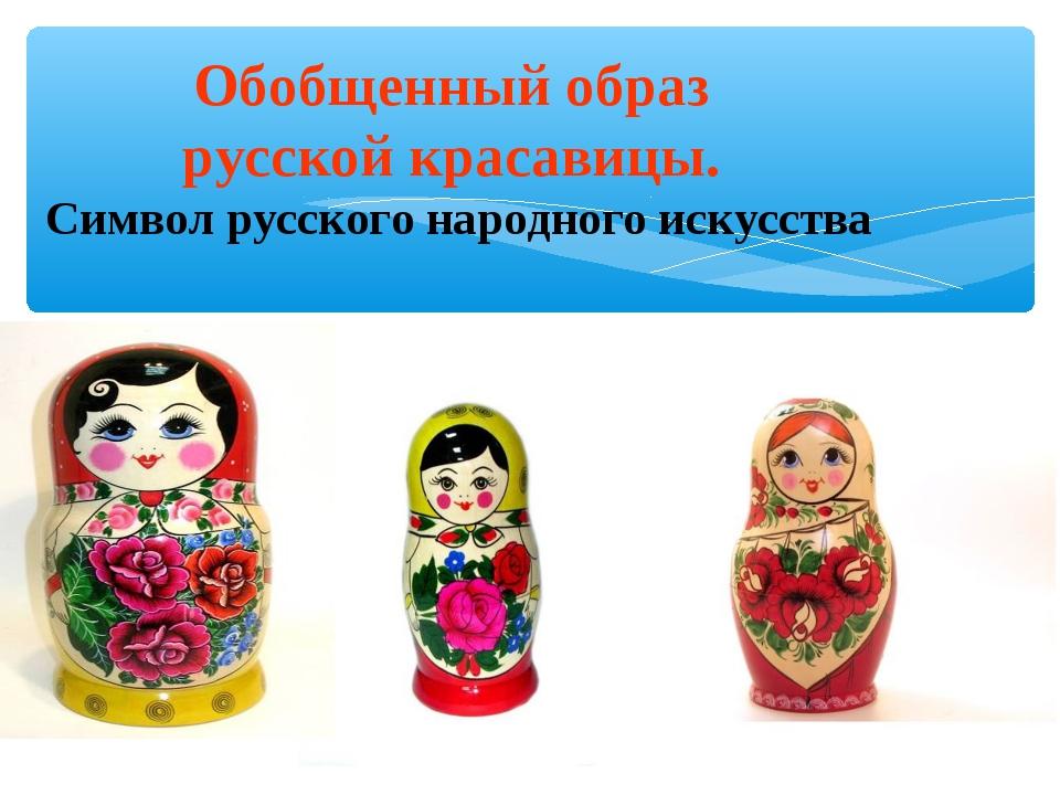 Обобщенный образ русской красавицы. Символ русского народного искусства