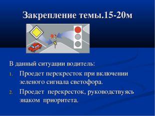 Закрепление темы.15-20м В данный ситуации водитель: Проедет перекресток при в