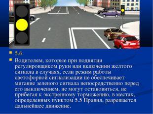5.6 Водителям, которые при поднятии регулировщиком руки или включении желтого