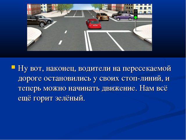 Ну вот, наконец, водители на пересекаемой дороге остановились у своих стоп-...