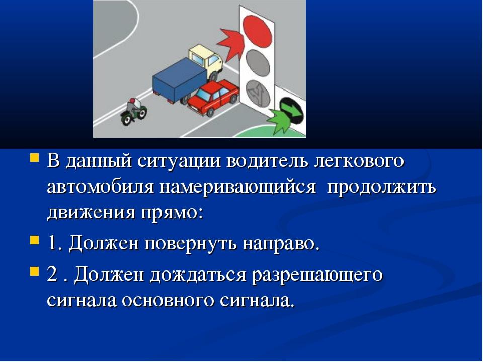 В данный ситуации водитель легкового автомобиля намеривающийся продолжить дви...