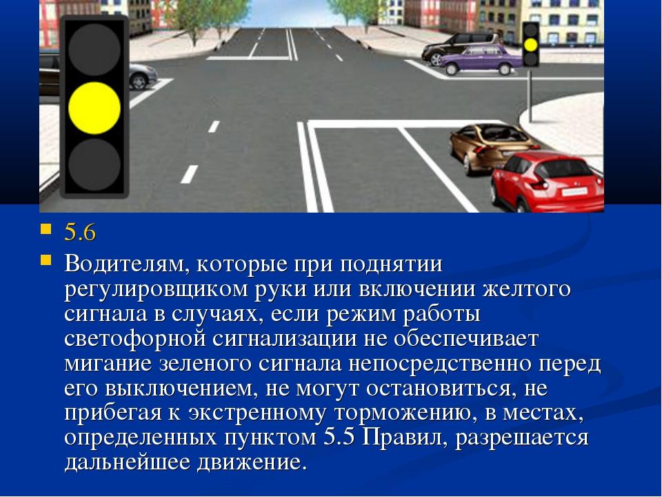 5.6 Водителям, которые при поднятии регулировщиком руки или включении желтого...