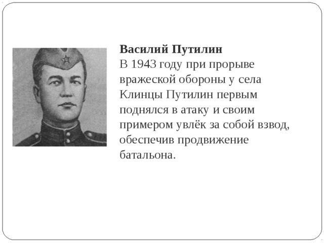 Василий Путилин В 1943 году при прорыве вражеской обороны у села Клинцы Путил...