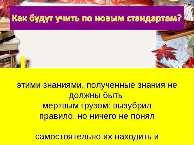 Ребенок должен уметь свободно пользоваться этими знаниями, полученные знания...