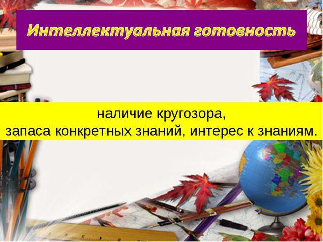 наличие кругозора, запаса конкретных знаний, интерес к знаниям.