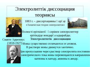Электролиттік диссоциация теориясы Сванте Аррениус (1859-1927) 1883 г. – дисс