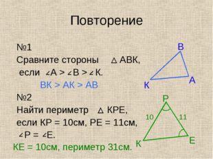 Повторение №1 Сравните стороны АВК, если А > В > К. ВК > АК > АВ №2 Найти пер