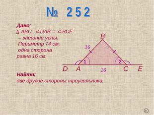 А В С D Е 1 2 Дано: АВС, DАВ = ВСЕ – внешние углы. Периметр 74 см, одна сторо