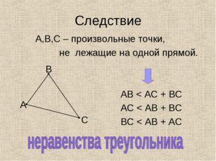 Следствие А,В,С – произвольные точки, не лежащие на одной прямой. АВ < АС + В
