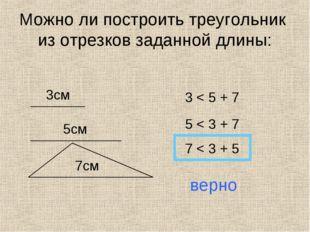 Можно ли построить треугольник из отрезков заданной длины: 3см 5см 7см 3 < 5