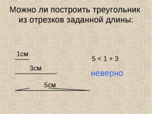 Можно ли построить треугольник из отрезков заданной длины: 1см 3см 5см 5 < 1