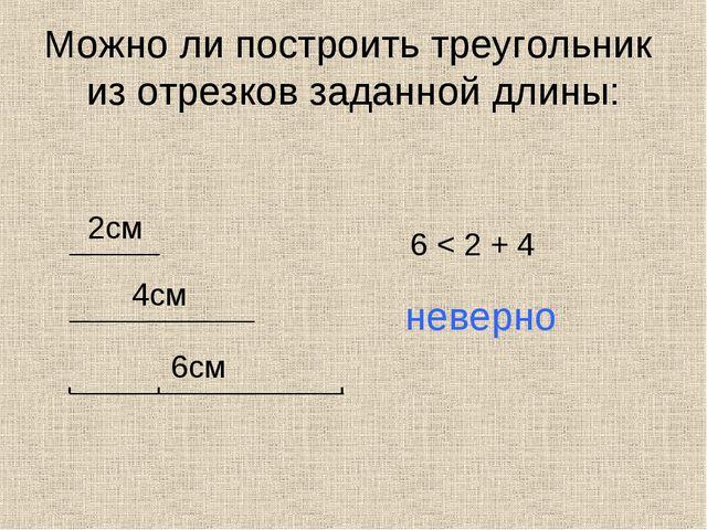 Можно ли построить треугольник из отрезков заданной длины: 2см 4см 6см 6 < 2...