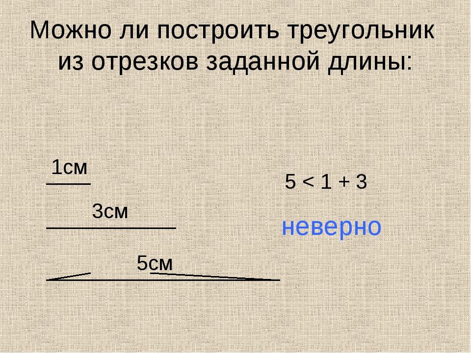 Можно ли построить треугольник из отрезков заданной длины: 1см 3см 5см 5 < 1...