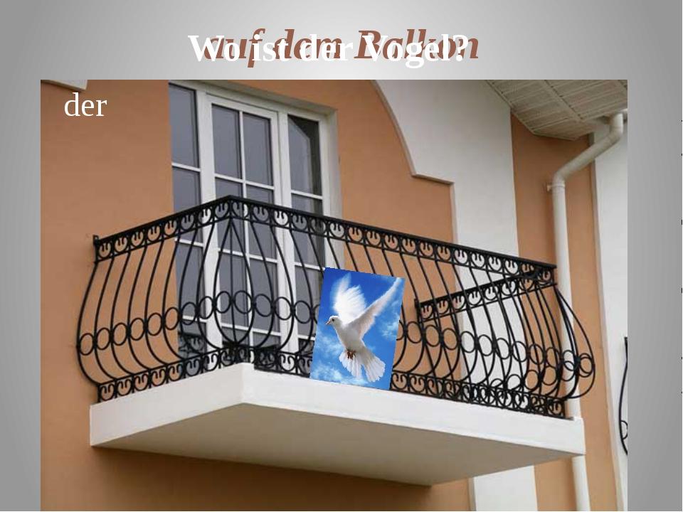 auf dem Balkon der Wo ist der Vogel?