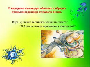 В народном календаре, обычаях и обрядах птицы неотделимы от начала весны. Игр