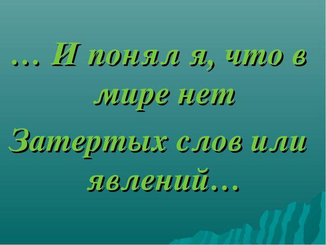 … И понял я, что в мире нет Затертых слов или явлений…