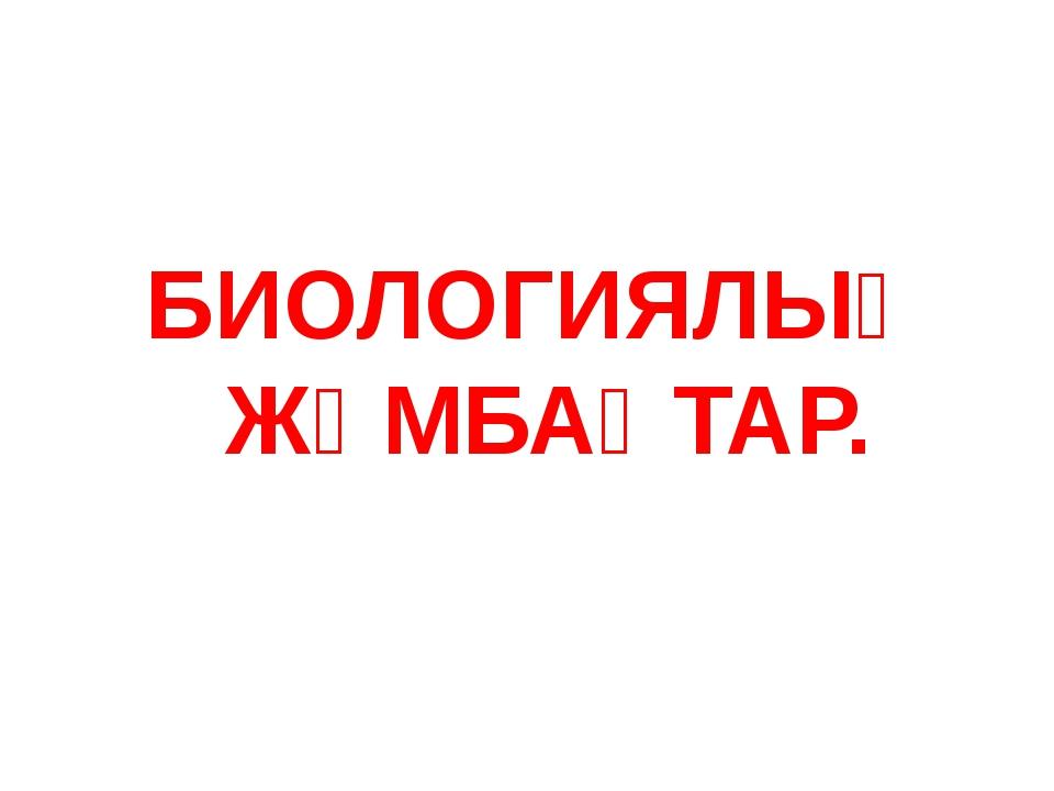 БИОЛОГИЯЛЫҚ ЖҰМБАҚТАР.