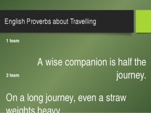 English Proverbs about Travelling 1 team A wise companion is half the journey