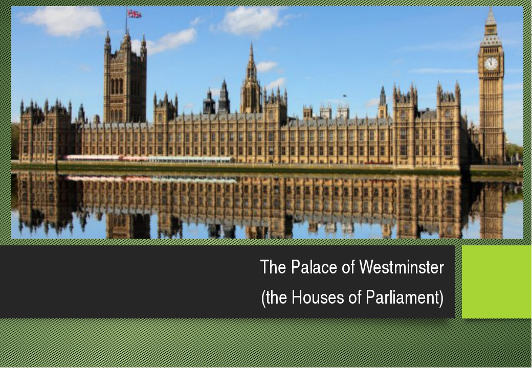 The Palace of Westminster (the Houses of Parliament)