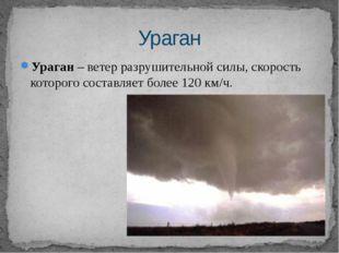 Ураган– ветер разрушительной силы, скорость которого составляет более 120 км