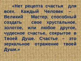 «Нет рецепта счастья для всех. Каждый Человек – Великий Мастер, способный со