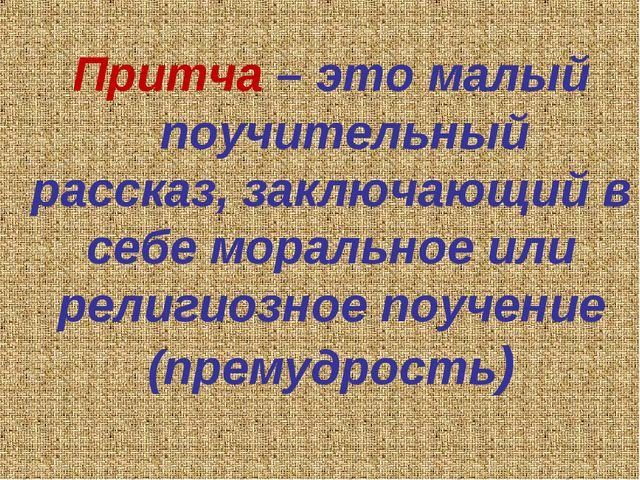 Притча – это малый поучительный рассказ, заключающий в себе моральное или ре...