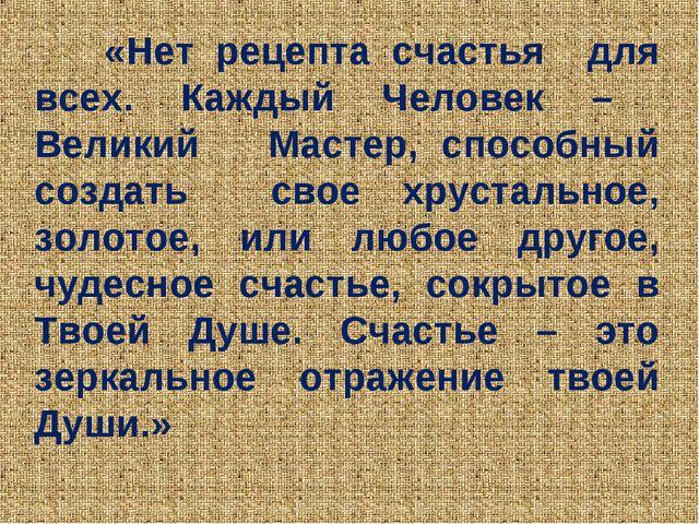 «Нет рецепта счастья для всех. Каждый Человек – Великий Мастер, способный со...
