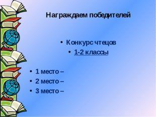 Награждаем победителей Конкурс чтецов 1-2 классы 1 место – 2 место – 3 место –