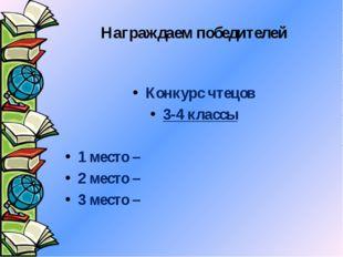 Награждаем победителей Конкурс чтецов 3-4 классы 1 место – 2 место – 3 место –
