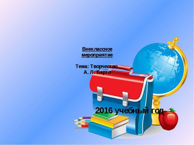 Внеклассное мероприятие Тема: Творчество А. Л. Барто 2016 учебный год