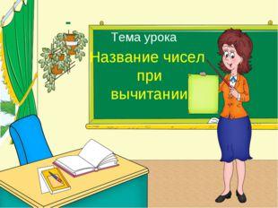 Тема урока Название чисел при вычитании.