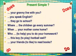Present Simple ? … your granny live with you? …you speak English? … they go t