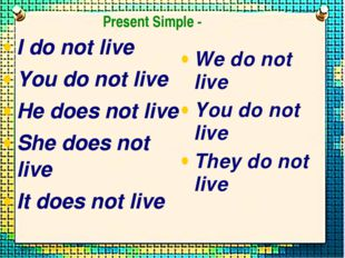 I do not live You do not live He does not live She does not live It does not