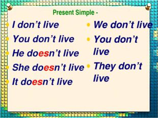 I don't live You don't live He doesn't live She doesn't live It doesn't live