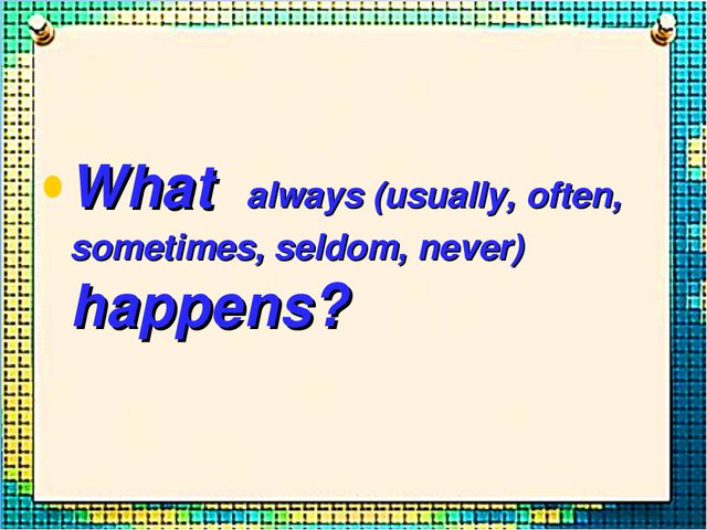 What always (usually, often, sometimes, seldom, never) happens?