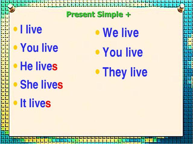 I live You live He lives She lives It lives We live You live They live