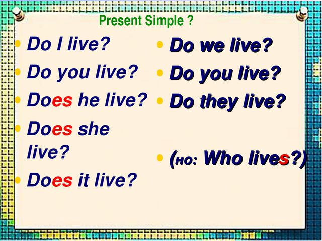 Do I live? Do you live? Does he live? Does she live? Does it live? Do we live...