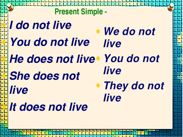 I do not live You do not live He does not live She does not live It does not...