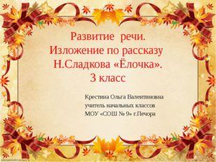 Развитие речи. Изложение по рассказу Н.Сладкова «Ёлочка». 3 класс Крестина Ол