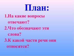 План: 1.На какие вопросы отвечают? 2.Что обозначают эти слова? 3.К какой част