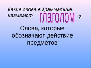 Слова, которые обозначают действие предметов Какие слова в грамматике называ