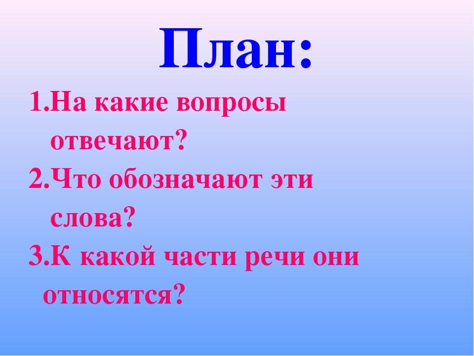 План: 1.На какие вопросы отвечают? 2.Что обозначают эти слова? 3.К какой част...