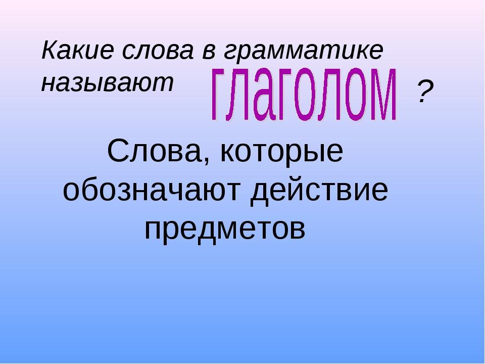 Слова, которые обозначают действие предметов Какие слова в грамматике называ...