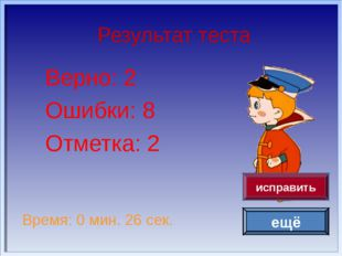 Результат теста Верно: 2 Ошибки: 8 Отметка: 2 Время: 0 мин. 26 сек. ещё испра