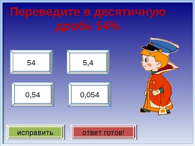 Переведите в десятичную дробь 54% 0,54 54 0,054 5,4 исправить ответ готов!
