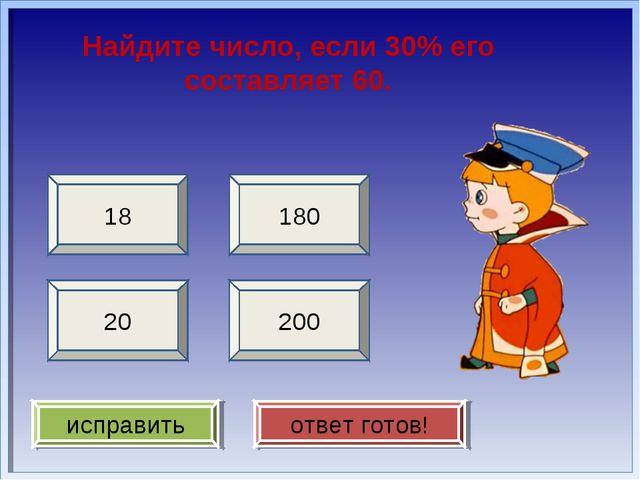 Найдите число, если 30% его составляет 60. 200 18 20 180 исправить ответ готов!