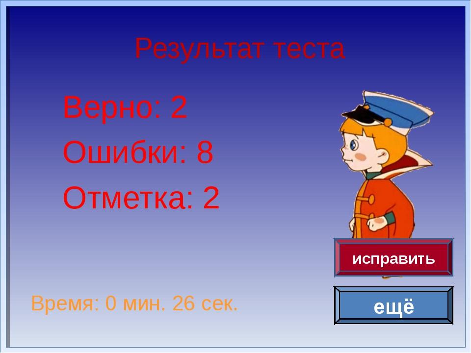 Результат теста Верно: 2 Ошибки: 8 Отметка: 2 Время: 0 мин. 26 сек. ещё испра...